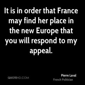 It is in order that France may find her place in the new Europe that you will respond to my appeal.