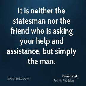 It is neither the statesman nor the friend who is asking your help and assistance, but simply the man.