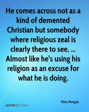 Piers Morgan  - He comes across not as a kind of demented Christian but somebody where religious zeal is clearly there to see, ... Almost like he's using his religion as an excuse for what he is doing.
