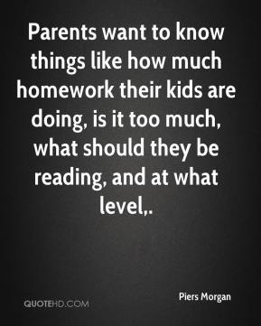 Piers Morgan  - Parents want to know things like how much homework their kids are doing, is it too much, what should they be reading, and at what level.