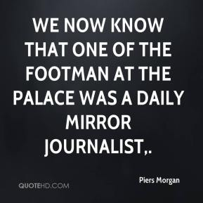 Piers Morgan  - We now know that one of the footman at the palace was a Daily Mirror journalist.