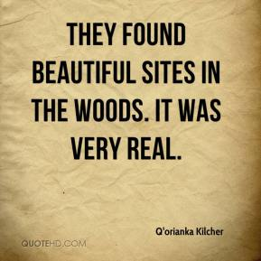 Q'orianka Kilcher  - They found beautiful sites in the woods. It was very real.