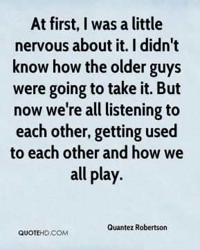 At first, I was a little nervous about it. I didn't know how the older guys were going to take it. But now we're all listening to each other, getting used to each other and how we all play.
