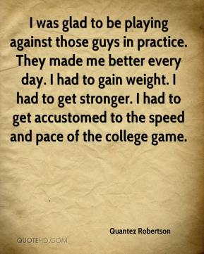 I was glad to be playing against those guys in practice. They made me better every day. I had to gain weight. I had to get stronger. I had to get accustomed to the speed and pace of the college game.
