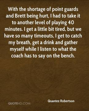 With the shortage of point guards and Brett being hurt, I had to take it to another level of playing 40 minutes. I get a little bit tired, but we have so many timeouts, I get to catch my breath, get a drink and gather myself while I listen to what the coach has to say on the bench.