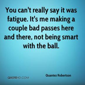 You can't really say it was fatigue. It's me making a couple bad passes here and there, not being smart with the ball.