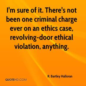 R. Bartley Halloran  - I'm sure of it. There's not been one criminal charge ever on an ethics case, revolving-door ethical violation, anything.