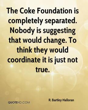 R. Bartley Halloran  - The Coke Foundation is completely separated. Nobody is suggesting that would change. To think they would coordinate it is just not true.