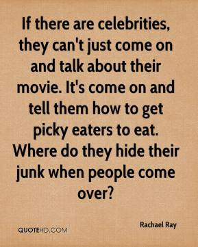 Rachael Ray  - If there are celebrities, they can't just come on and talk about their movie. It's come on and tell them how to get picky eaters to eat. Where do they hide their junk when people come over?