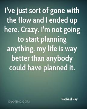 Rachael Ray  - I've just sort of gone with the flow and I ended up here. Crazy. I'm not going to start planning anything, my life is way better than anybody could have planned it.