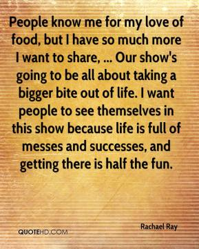 Rachael Ray  - People know me for my love of food, but I have so much more I want to share, ... Our show's going to be all about taking a bigger bite out of life. I want people to see themselves in this show because life is full of messes and successes, and getting there is half the fun.