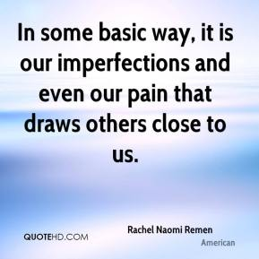 In some basic way, it is our imperfections and even our pain that draws others close to us.