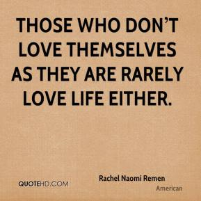 Those who don't love themselves as they are rarely love life either.