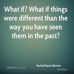What if? What if things were different than the way you have seen them in the past?