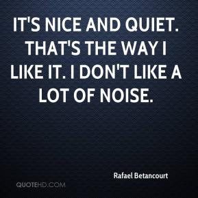 Rafael Betancourt  - It's nice and quiet. That's the way I like it. I don't like a lot of noise.