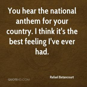 Rafael Betancourt  - You hear the national anthem for your country. I think it's the best feeling I've ever had.