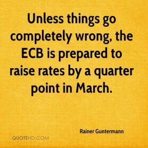 Rainer Guntermann  - Unless things go completely wrong, the ECB is prepared to raise rates by a quarter point in March.