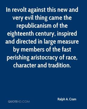 Ralph A. Cram - In revolt against this new and very evil thing came the republicanism of the eighteenth century, inspired and directed in large measure by members of the fast perishing aristocracy of race, character and tradition.
