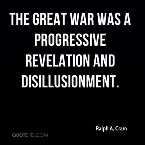 Ralph A. Cram - The Great War was a progressive revelation and disillusionment.