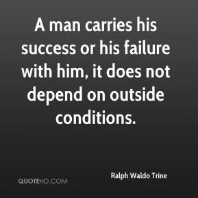 Ralph Waldo Trine  - A man carries his success or his failure with him, it does not depend on outside conditions.