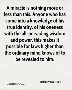 Ralph Waldo Trine  - A miracle is nothing more or less than this. Anyone who has come into a knowledge of his true identity, of his oneness with the all-pervading wisdom and power, this makes it possible for laws higher than the ordinary mind knows of to be revealed to him.