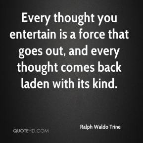 Ralph Waldo Trine  - Every thought you entertain is a force that goes out, and every thought comes back laden with its kind.