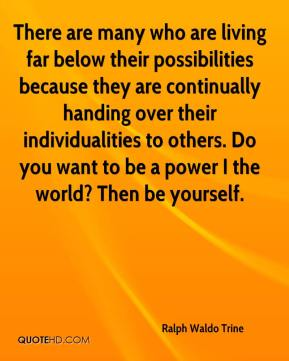 Ralph Waldo Trine  - There are many who are living far below their possibilities because they are continually handing over their individualities to others. Do you want to be a power I the world? Then be yourself.