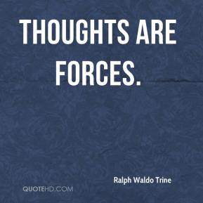 Thoughts are forces.