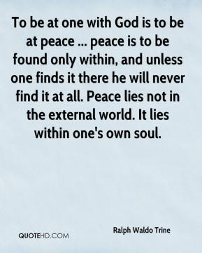 To be at one with God is to be at peace ... peace is to be found only within, and unless one finds it there he will never find it at all. Peace lies not in the external world. It lies within one's own soul.