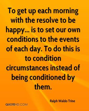 To get up each morning with the resolve to be happy... is to set our own conditions to the events of each day. To do this is to condition circumstances instead of being conditioned by them.