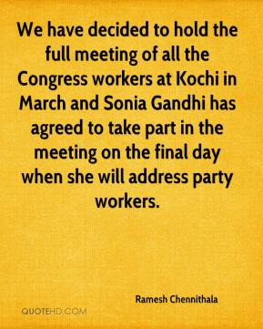 Ramesh Chennithala  - We have decided to hold the full meeting of all the Congress workers at Kochi in March and Sonia Gandhi has agreed to take part in the meeting on the final day when she will address party workers.