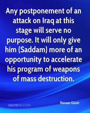 Ranaan Gissin  - Any postponement of an attack on Iraq at this stage will serve no purpose. It will only give him (Saddam) more of an opportunity to accelerate his program of weapons of mass destruction.