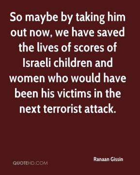 Ranaan Gissin  - So maybe by taking him out now, we have saved the lives of scores of Israeli children and women who would have been his victims in the next terrorist attack.