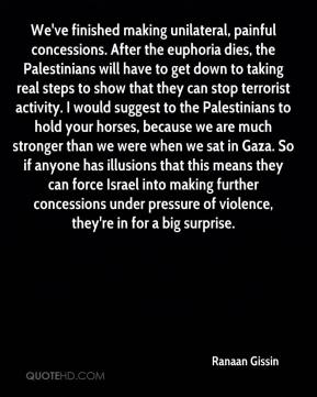 Ranaan Gissin  - We've finished making unilateral, painful concessions. After the euphoria dies, the Palestinians will have to get down to taking real steps to show that they can stop terrorist activity. I would suggest to the Palestinians to hold your horses, because we are much stronger than we were when we sat in Gaza. So if anyone has illusions that this means they can force Israel into making further concessions under pressure of violence, they're in for a big surprise.