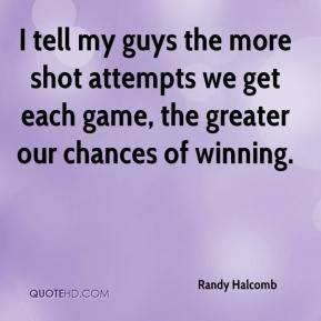 Randy Halcomb  - I tell my guys the more shot attempts we get each game, the greater our chances of winning.
