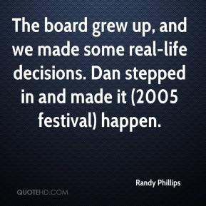 Randy Phillips  - The board grew up, and we made some real-life decisions. Dan stepped in and made it (2005 festival) happen.