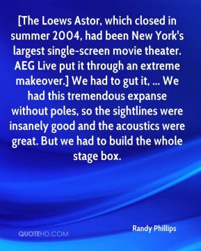 Randy Phillips  - [The Loews Astor, which closed in summer 2004, had been New York's largest single-screen movie theater. AEG Live put it through an extreme makeover.] We had to gut it, ... We had this tremendous expanse without poles, so the sightlines were insanely good and the acoustics were great. But we had to build the whole stage box.
