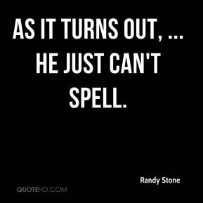 Randy Stone  - As it turns out, ... he just can't spell.