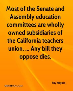 Ray Haynes  - Most of the Senate and Assembly education committees are wholly owned subsidiaries of the California teachers union, ... Any bill they oppose dies.