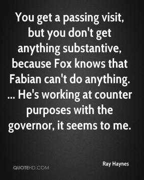 Ray Haynes  - You get a passing visit, but you don't get anything substantive, because Fox knows that Fabian can't do anything. ... He's working at counter purposes with the governor, it seems to me.