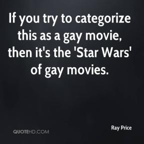 Ray Price  - If you try to categorize this as a gay movie, then it's the 'Star Wars' of gay movies.