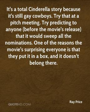 Ray Price  - It's a total Cinderella story because it's still gay cowboys. Try that at a pitch meeting. Try predicting to anyone (before the movie's release) that it would sweep all the nominations. One of the reasons the movie's surprising everyone is that they put it in a box, and it doesn't belong there.