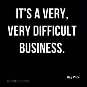It's a very, very difficult business.