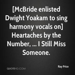 [McBride enlisted Dwight Yoakam to sing harmony vocals on] Heartaches by the Number, ... I Still Miss Someone.