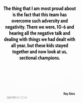 Ray Sims  - The thing that I am most proud about is the fact that this team has overcome such adversity and negativity. There we were, 10-6 and hearing all the negative talk and dealing with things we had dealt with all year, but these kids stayed together and now look at us, sectional champions.