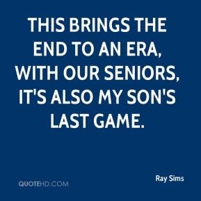Ray Sims  - This brings the end to an era, with our seniors, it's also my son's last game.