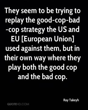 Ray Takeyh  - They seem to be trying to replay the good-cop-bad-cop strategy the US and EU [European Union] used against them, but in their own way where they play both the good cop and the bad cop.