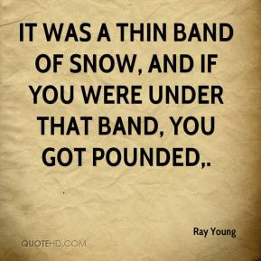 Ray Young  - It was a thin band of snow, and if you were under that band, you got pounded.