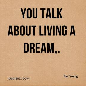 You talk about living a dream.