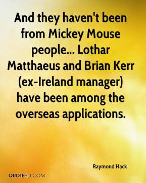 Raymond Hack  - And they haven't been from Mickey Mouse people... Lothar Matthaeus and Brian Kerr (ex-Ireland manager) have been among the overseas applications.